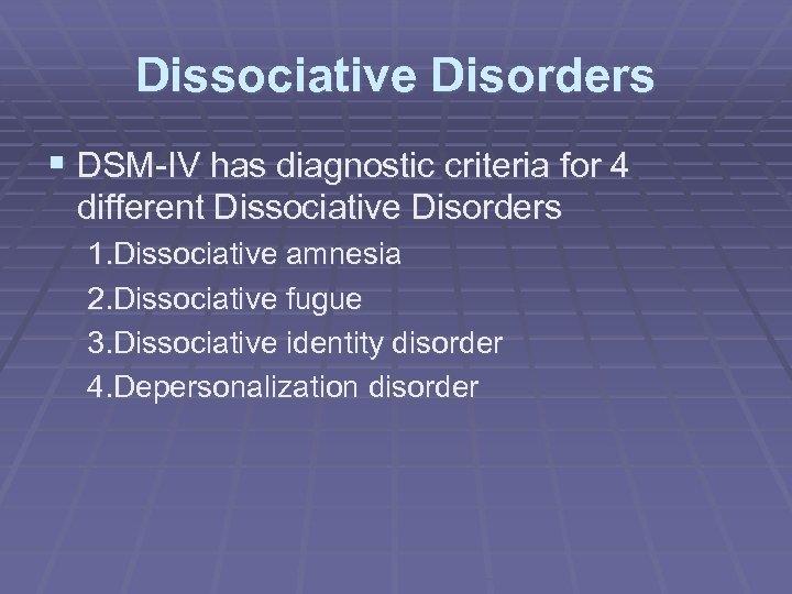 Dissociative Disorders § DSM-IV has diagnostic criteria for 4 different Dissociative Disorders 1. Dissociative