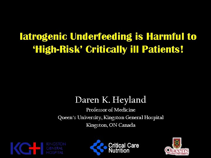Iatrogenic Underfeeding is Harmful to 'High-Risk' Critically ill Patients! Daren K. Heyland Professor of