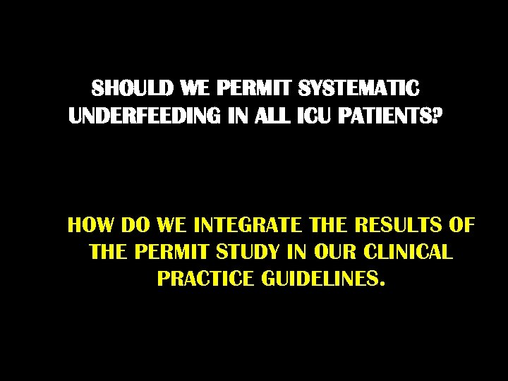 SHOULD WE PERMIT SYSTEMATIC UNDERFEEDING IN ALL ICU PATIENTS? HOW DO WE INTEGRATE THE