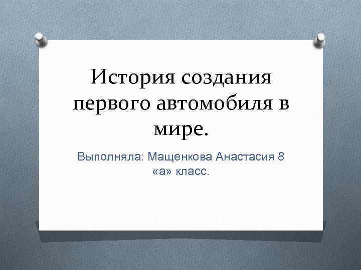 История создания первого автомобиля в мире. Выполняла: Мащенкова Анастасия 8 «а» класс.