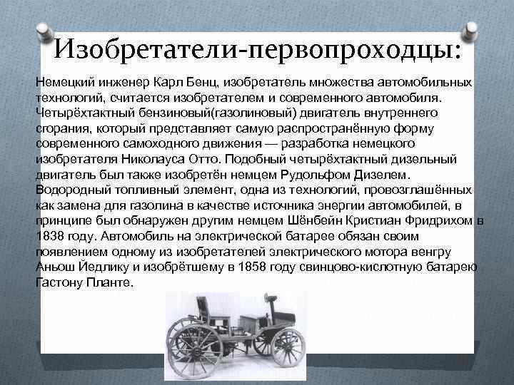 Изобретатели-первопроходцы: Немецкий инженер Карл Бенц, изобретатель множества автомобильных технологий, считается изобретателем и современного автомобиля.
