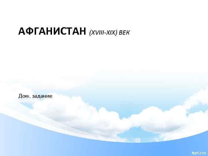АФГАНИСТАН (XVIII-XIX) ВЕК Дом. задание