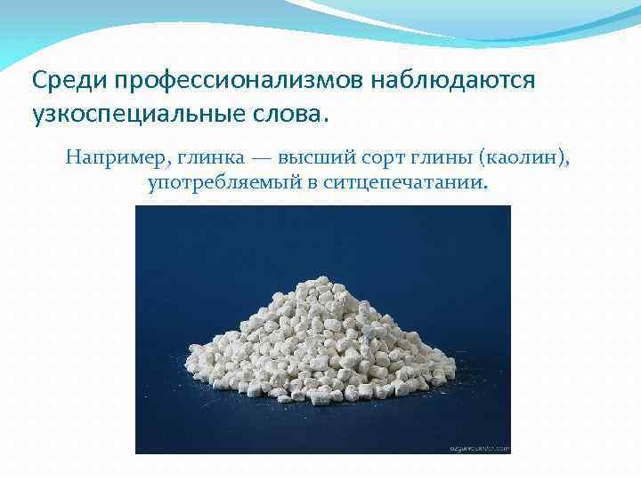 Среди профессионализмов наблюдаются узкоспециальные слова. Например, глинка — высший сорт глины (каолин), употребляемый в