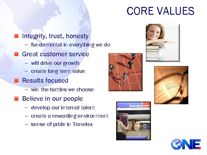 CORE VALUES Integrity, trust, honesty – fundamental in everything we do Great customer service