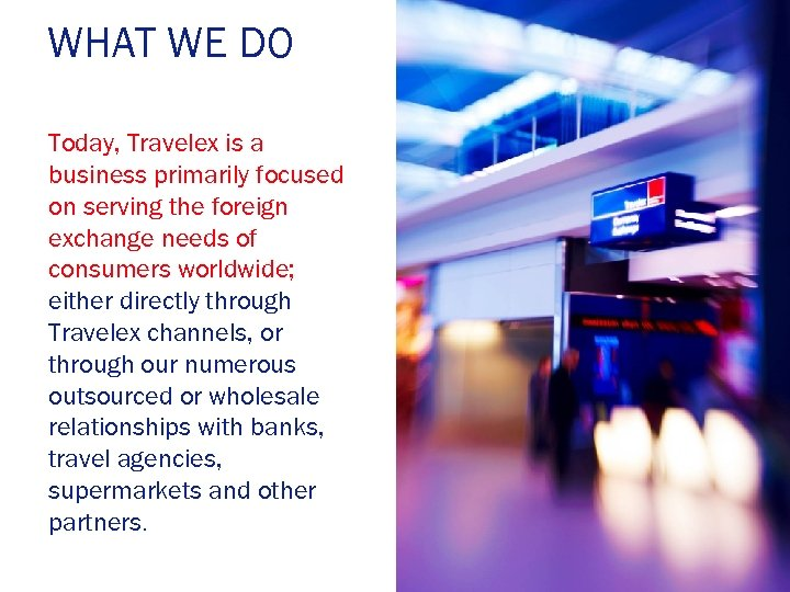 WHAT WE DO Today, Travelex is a business primarily focused on serving the foreign