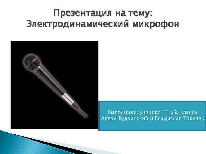 Презентация на тему: Электродинамический микрофон Выполнили: ученики 11 «Б» класса Артем Будзинский и Владислав