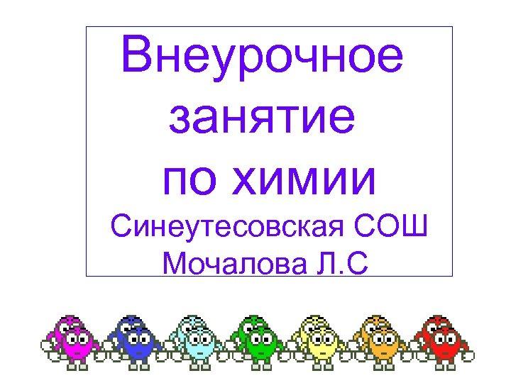 Внеурочное занятие по химии Синеутесовская СОШ Мочалова Л. С