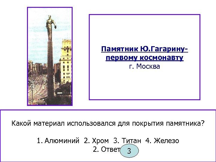 Памятник Ю. Гагаринупервому космонавту г. Москва Какой материал использовался для покрытия памятника? 1. Алюминий