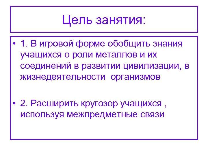 Цель занятия: • 1. В игровой форме обобщить знания учащихся о роли металлов и