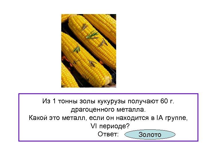 Из 1 тонны золы кукурузы получают 60 г. драгоценного металла. Какой это металл, если