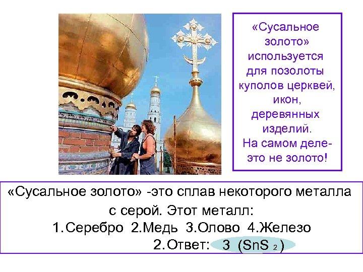 «Сусальное золото» используется для позолоты куполов церквей, икон, деревянных изделий. На самом делеэто