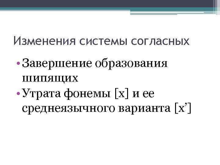 Изменения системы согласных • Завершение образования шипящих • Утрата фонемы [х] и ее среднеязычного