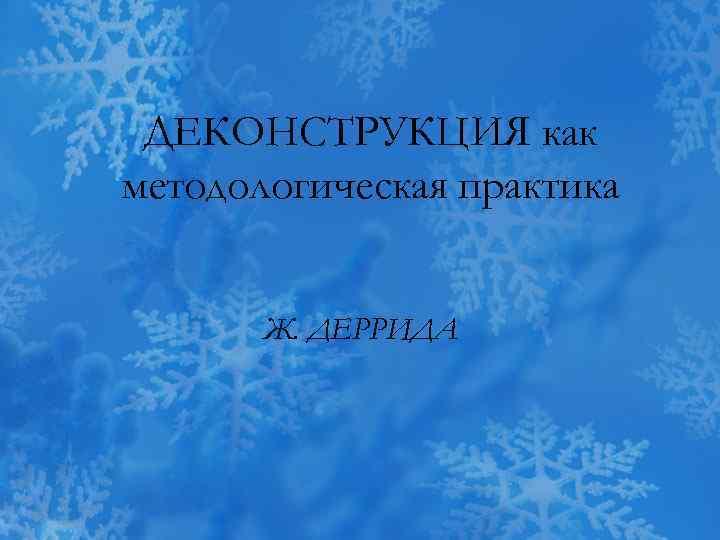 ДЕКОНСТРУКЦИЯ как методологическая практика Ж. ДЕРРИДА