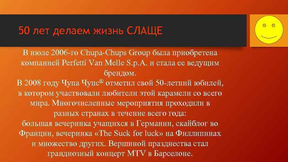 50 лет делаем жизнь СЛАЩЕ В июле 2006 -го Chupa-Chups Group была приобретена компанией