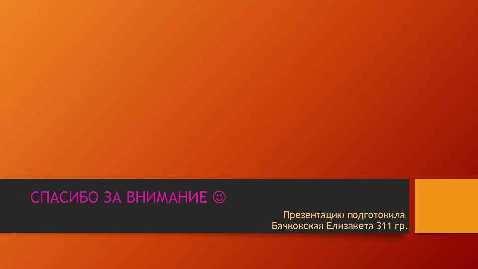 СПАСИБО ЗА ВНИМАНИЕ Презентацию подготовила Бачковская Елизавета 311 гр.