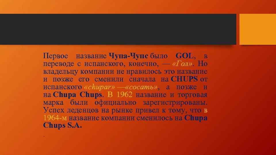 Первое название Чупа-Чупс было GOL, в переводе с испанского, конечно, — «Гол» . Но