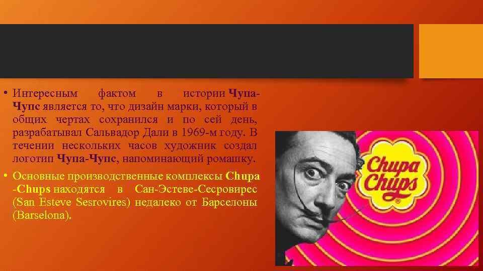 • Интересным фактом в истории Чупа. Чупс является то, что дизайн марки, который