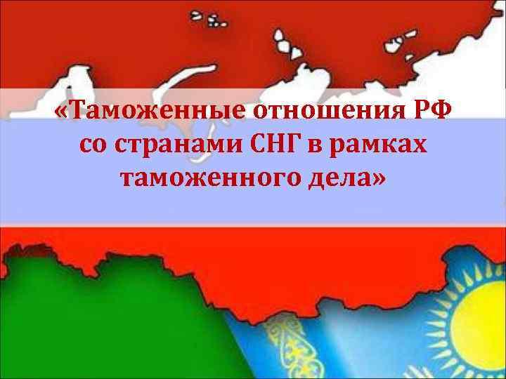 «Таможенные отношения РФ со странами СНГ в рамках таможенного дела»
