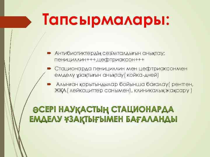 Тапсырмалары: Антибиотиктердің сезімталдығын анықтау; пенициллин+++, цефтриаксон+++ Стационарда пенициллин мен цефтриаксонмен емделу ұзақтығын анықтау( койка-дней)
