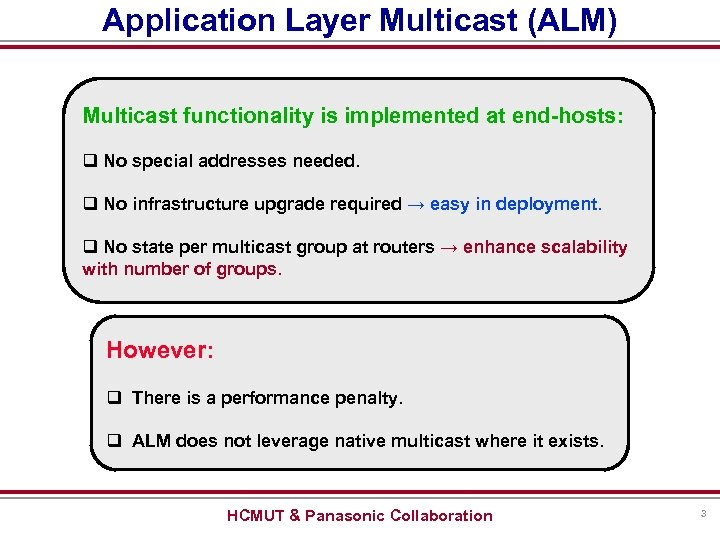Application Layer Multicast (ALM) Multicast functionality is implemented at end-hosts: q No special addresses