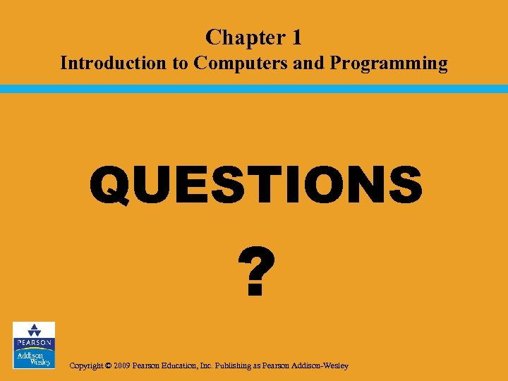 Chapter 1 Introduction to Computers and Programming QUESTIONS ? Copyright © 2009 Pearson Education,