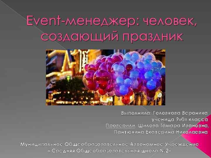 Event-менеджер: человек, создающий праздник Выполнила: Головкова Вероника ученица 9 «б» класса Проверили: Шилова Тамара