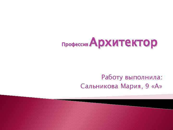 Профессия Архитектор Работу выполнила: Сальникова Мария, 9 «А»