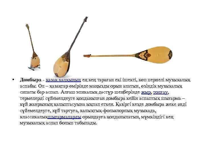 • Домбыра - қазақ халқының ең кең тараған екі ішекті, көп пернелі музыкалық
