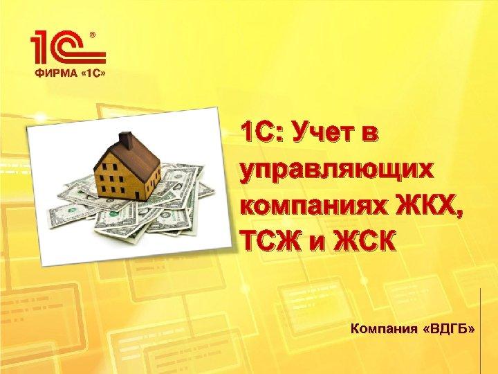 1 C: Учет в управляющих компаниях ЖКХ, ТСЖ и ЖСК Компания «ВДГБ»