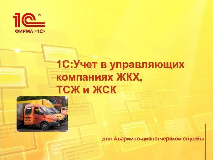 1 С: Учет в управляющих компаниях ЖКХ, ТСЖ и ЖСК для Аварийно-диспетчерской службы