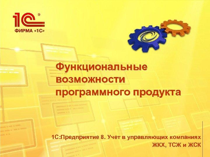 Функциональные возможности программного продукта 1 С: Предприятие 8. Учет в управляющих компаниях ЖКХ, ТСЖ