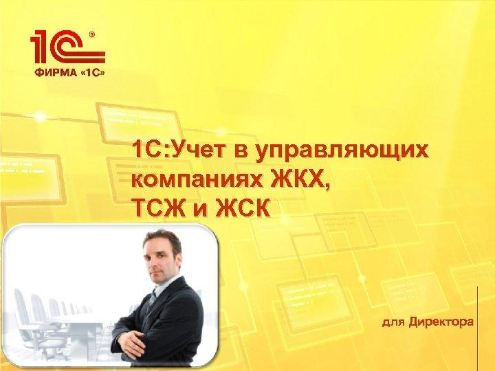 1 С: Учет в управляющих компаниях ЖКХ, ТСЖ и ЖСК для Директора