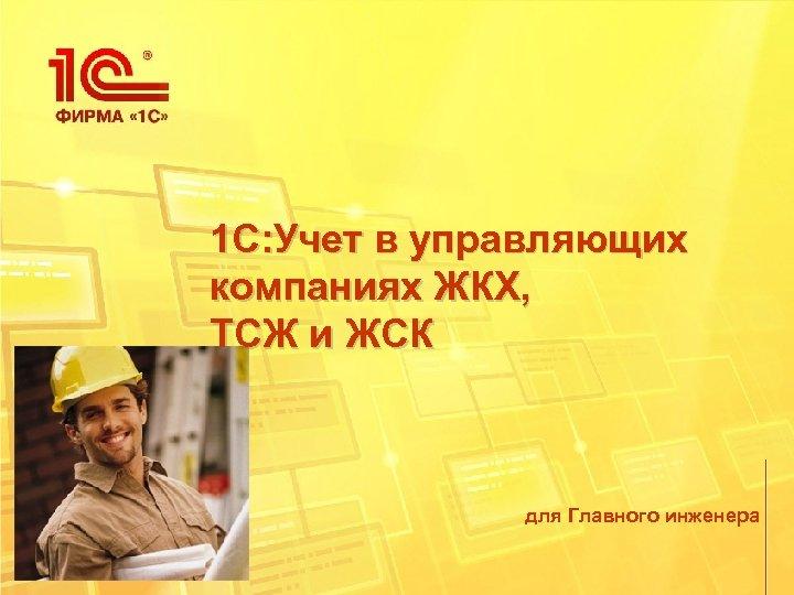 1 С: Учет в управляющих компаниях ЖКХ, ТСЖ и ЖСК для Главного инженера