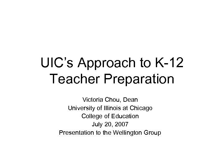 UIC's Approach to K-12 Teacher Preparation Victoria Chou, Dean University of Illinois at Chicago