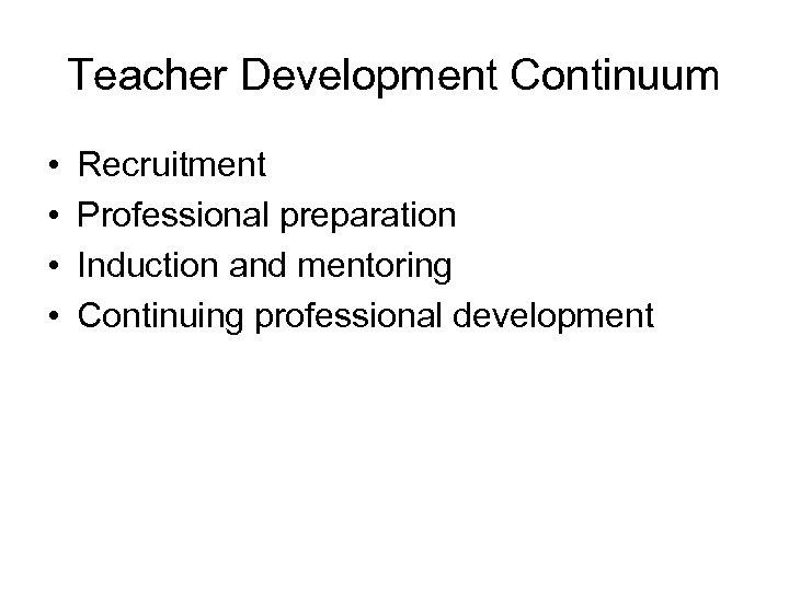 Teacher Development Continuum • • Recruitment Professional preparation Induction and mentoring Continuing professional development