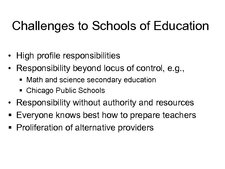Challenges to Schools of Education • High profile responsibilities • Responsibility beyond locus of