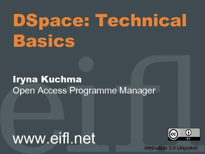 DSpace: Technical Basics Iryna Kuchma Open Access Programme Manager www. eifl. net Attribution 3.