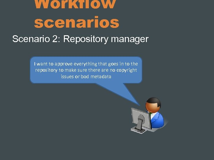 Workflow scenarios Scenario 2: Repository manager I want to approve everything that goes in
