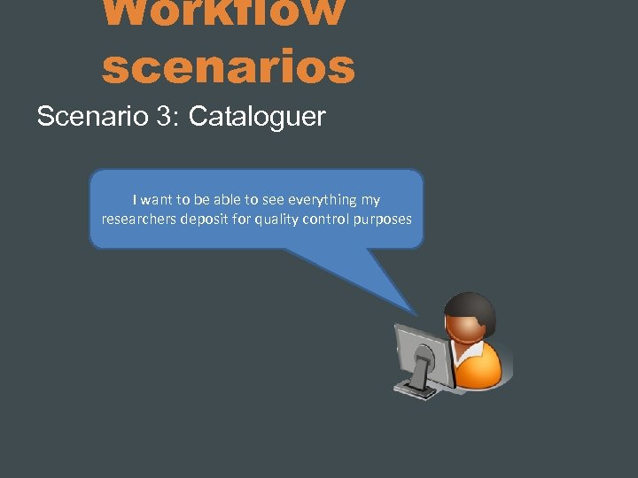 Workflow scenarios Scenario 3: Cataloguer I want to be able to see everything my