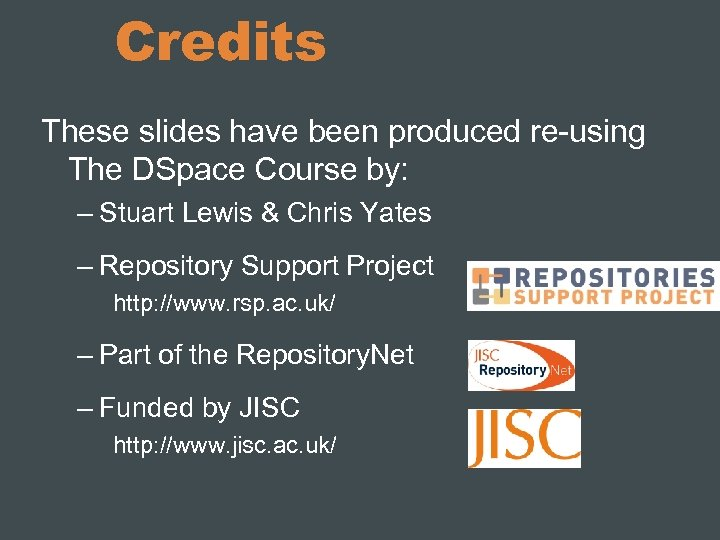 Credits These slides have been produced re-using The DSpace Course by: – Stuart Lewis