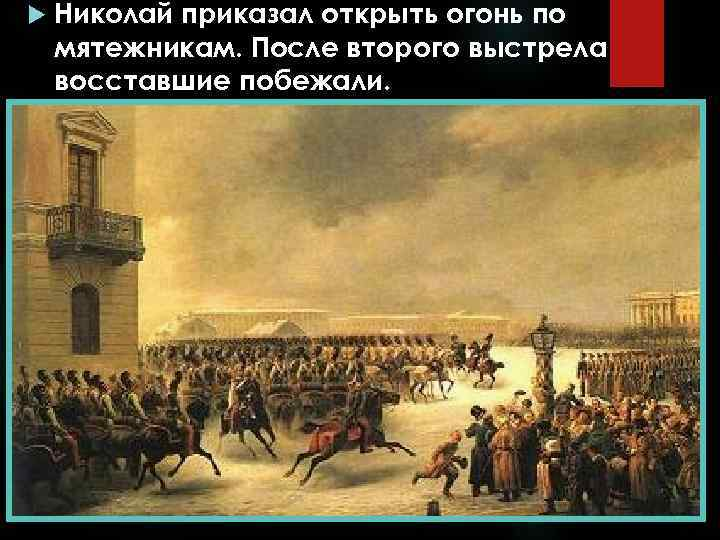 Николай приказал открыть огонь по мятежникам. После второго выстрела восставшие побежали.