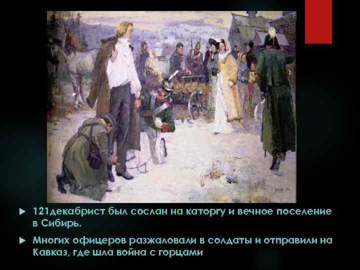 121 декабрист был сослан на каторгу и вечное поселение в Сибирь. Многих офицеров