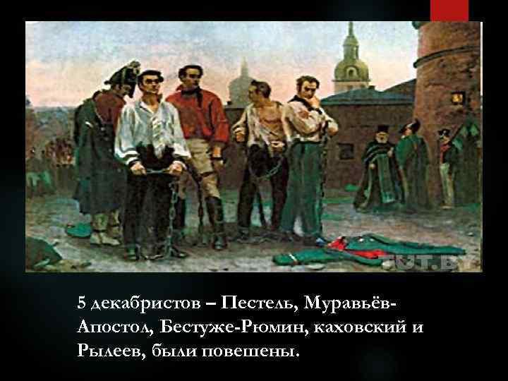 5 декабристов – Пестель, Муравьёв. Апостол, Бестуже-Рюмин, каховский и Рылеев, были повешены.