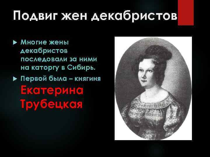Подвиг жен декабристов Многие жены декабристов последовали за ними на каторгу в Сибирь. Первой