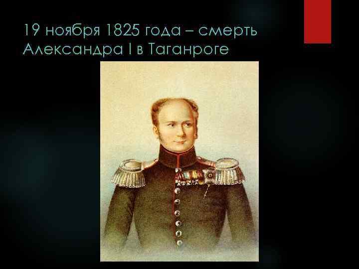 19 ноября 1825 года – смерть Александра I в Таганроге