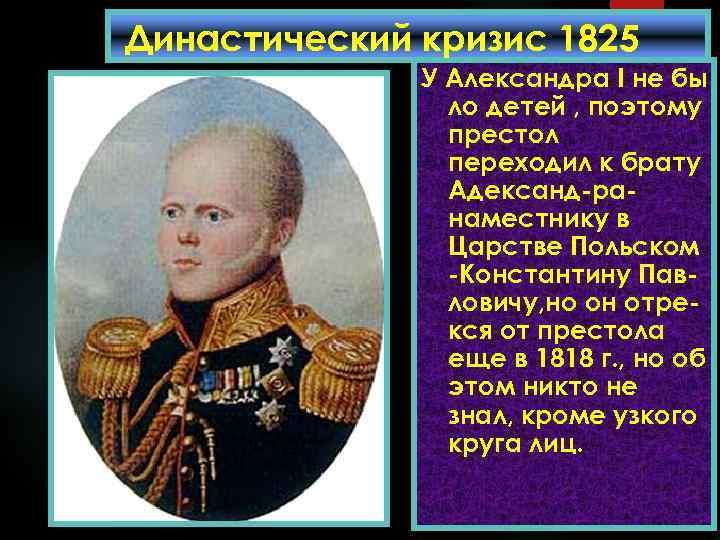 Династический кризис 1825 У Александра I не бы года. ло детей , поэтому престол