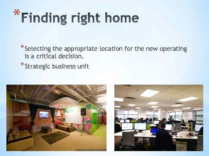 * *Selecting the appropriate location for the new operating is a critical decision. *Strategic