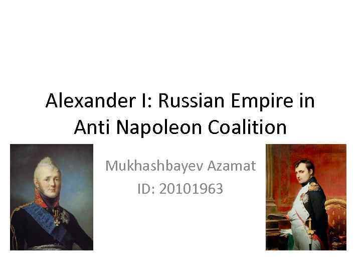 Alexander I: Russian Empire in Anti Napoleon Coalition Mukhashbayev Azamat ID: 20101963