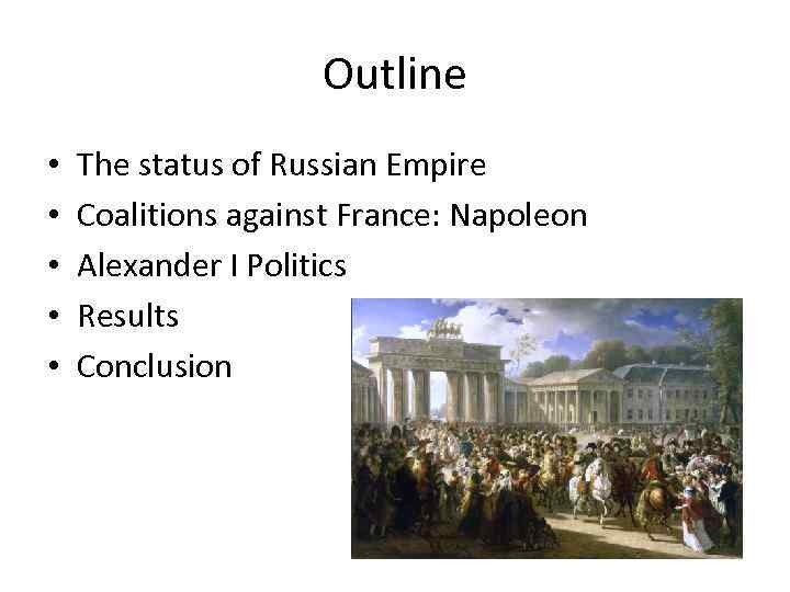 Outline • • • The status of Russian Empire Coalitions against France: Napoleon Alexander
