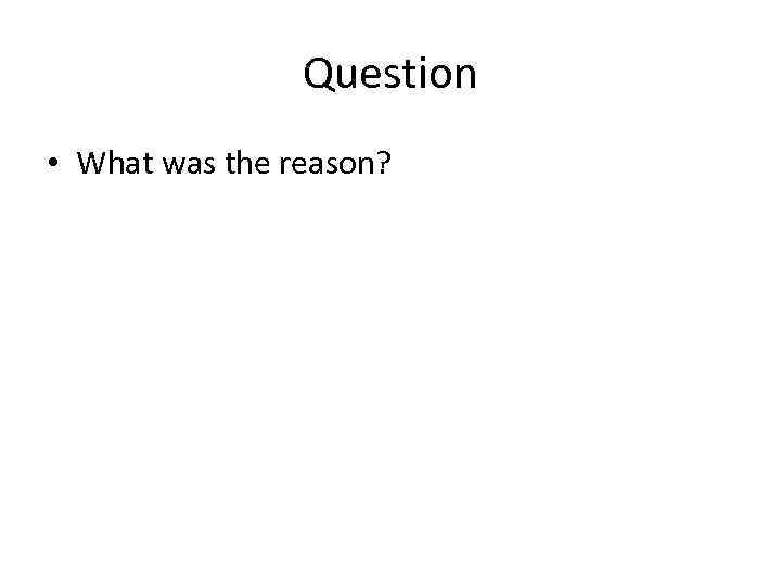 Question • What was the reason?